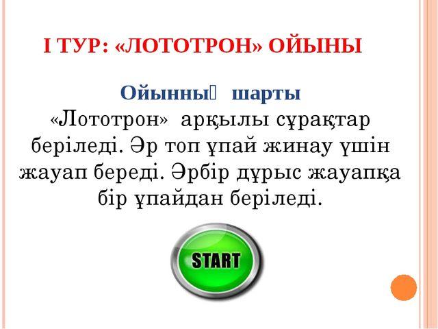 І ТУР: «ЛОТОТРОН» ОЙЫНЫ Ойынның шарты «Лототрон» арқылы сұрақтар беріледі. Әр...