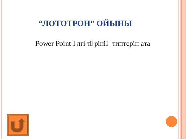 """""""ЛОТОТРОН"""" ОЙЫНЫ Power Point үлгі түрінің типтерін ата"""