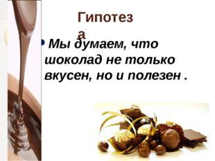 Гипотеза Мы думаем, что шоколад не только вкусен, но и полезен .