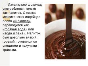 Изначально шоколад употреблялся только как напиток. С языка мексиканских и