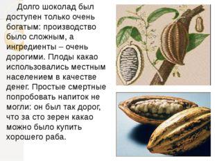 Долго шоколад был доступен только очень богатым: производство было сложным,