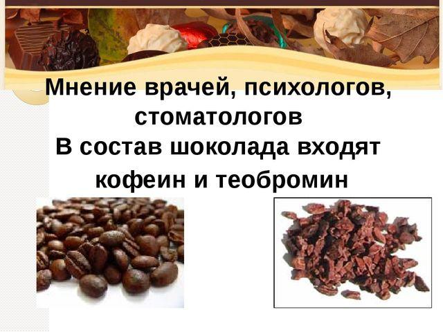 В состав шоколада входят кофеин и теобромин Мнение врачей, психологов, стомат...