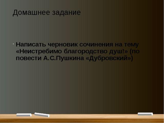 Домашнее задание Написать черновик сочинения на тему «Неистребимо благородств...