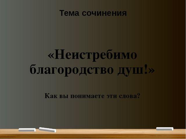 Тема сочинения «Неистребимо благородство душ!» Как вы понимаете эти слова?