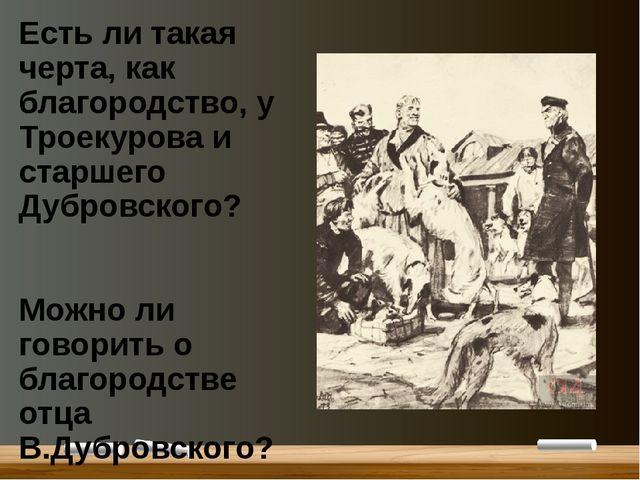 Есть ли такая черта, как благородство, у Троекурова и старшего Дубровского? М...
