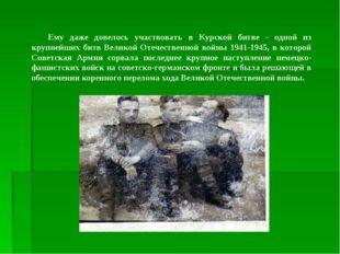 Ему даже довелось участвовать в Курской битве - одной из крупнейших битв Вели