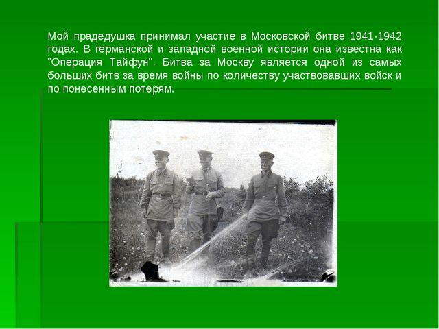 Мой прадедушка принимал участие в Московской битве 1941-1942 годах. В германс...