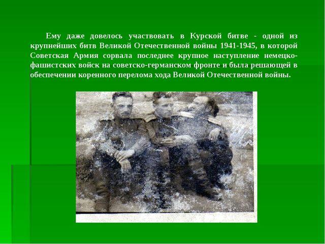 Ему даже довелось участвовать в Курской битве - одной из крупнейших битв Вели...