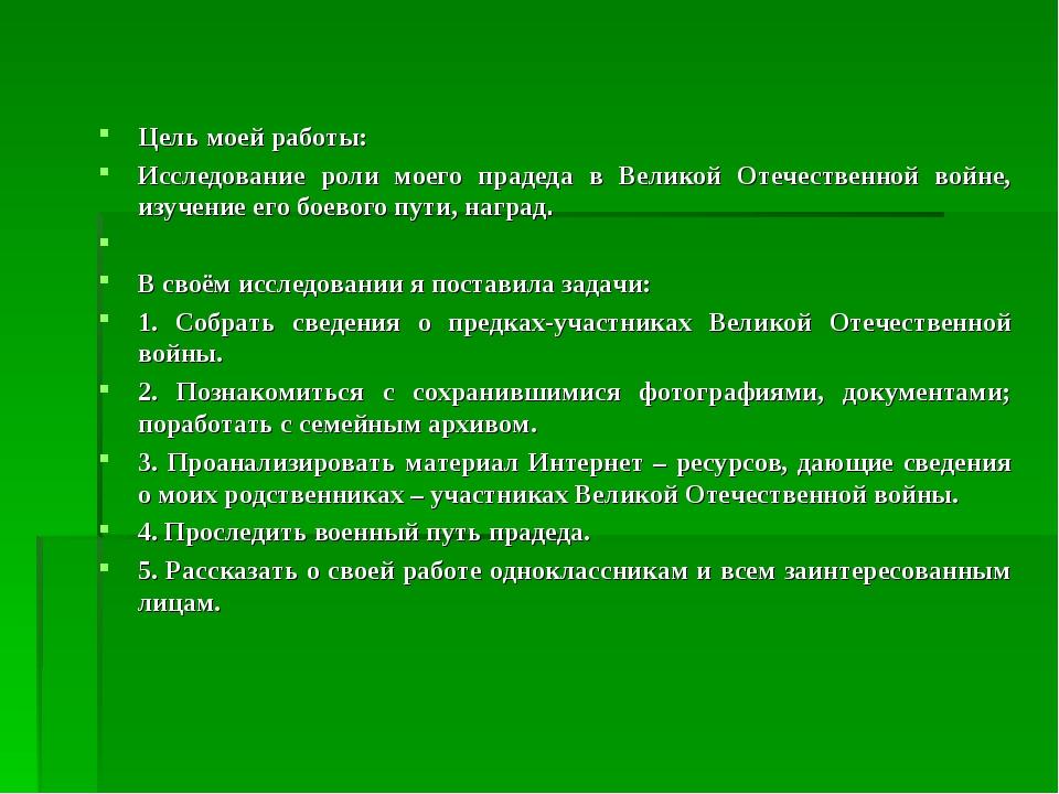 Цель моей работы: Исследование роли моего прадеда в Великой Отечественной вой...