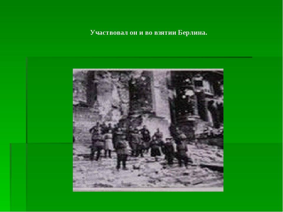 Участвовал он и во взятии Берлина.