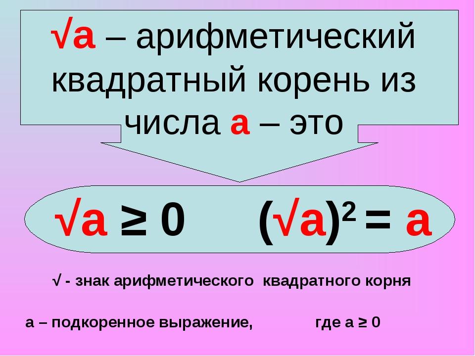 √а – арифметический квадратный корень из числа а – это √а ≥ 0 (√а)2 = а √ - з...