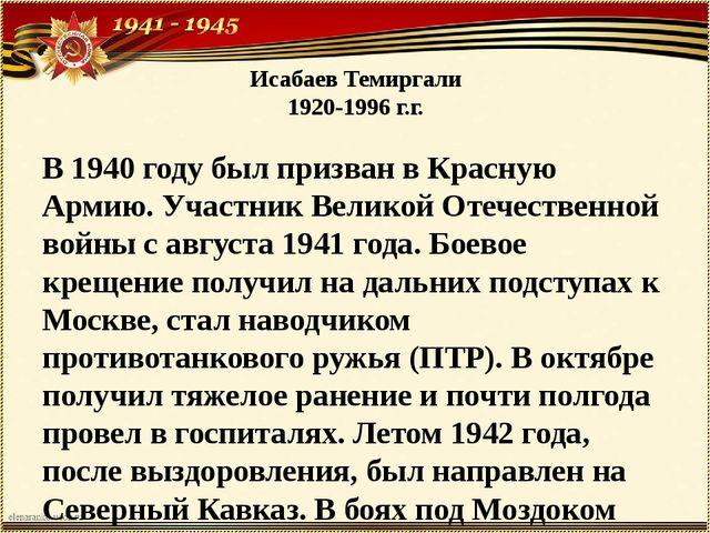 Исабаев Темиргали 1920-1996 г.г. В 1940 году был призван в Красную Армию. Уча...