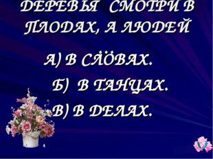ДЕРЕВЬЯ СМОТРИ В ПЛОДАХ, А ЛЮДЕЙ … А) В СЛОВАХ. Б) В ТАНЦАХ. В) В ДЕЛАХ.
