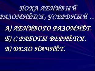 ПОКА ЛЕНИВЫЙ РАЗОМНЁТСЯ, УСЕРДНЫЙ … А) ЛЕНИВОГО РАЗОМНЁТ. Б) С РАБОТЫ ВЕРНЁ