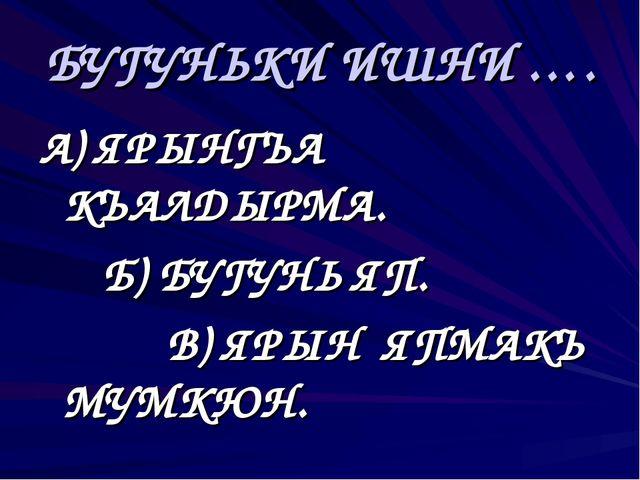 БУГУНЬКИ ИШНИ …. А) ЯРЫНГЪА КЪАЛДЫРМА. Б) БУГУНЬ ЯП. В) ЯРЫН ЯПМАКЪ МУМК...