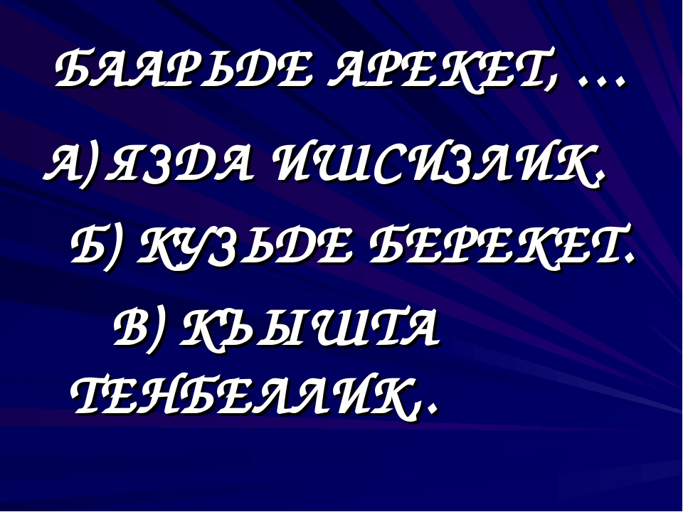 А) ЯЗДА ИШСИЗЛИК. Б) КУЗЬДЕ БЕРЕКЕТ. В) КЪЫШТА ТЕНБЕЛЛИК,. БААРЬДЕ АРЕКЕТ, …