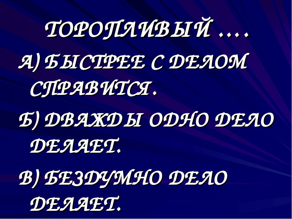 ТОРОПЛИВЫЙ …. А) БЫСТРЕЕ С ДЕЛОМ СПРАВИТСЯ. Б) ДВАЖДЫ ОДНО ДЕЛО ДЕЛАЕТ. В) БЕ...
