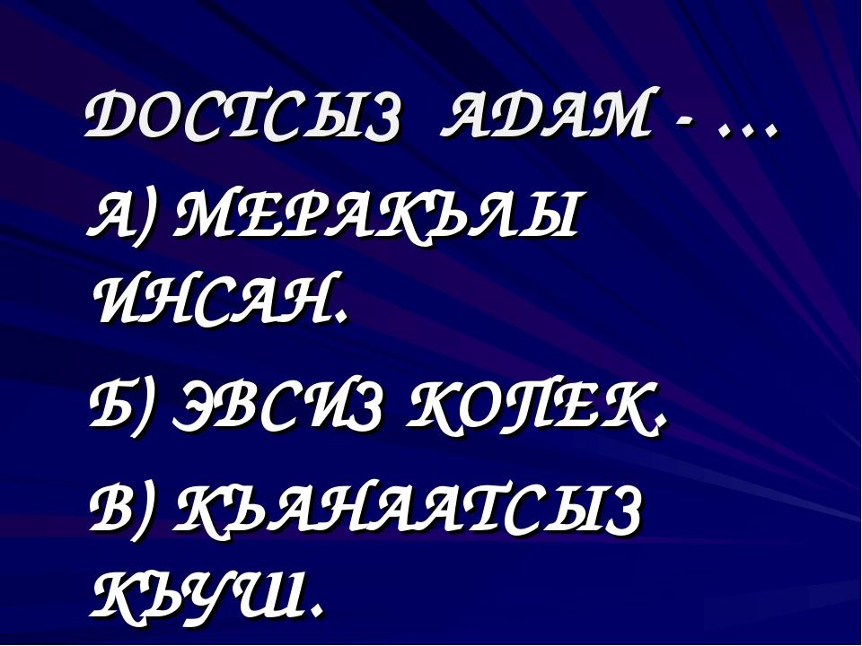 ДОСТСЫЗ АДАМ - … А) МЕРАКЪЛЫ ИНСАН. Б) ЭВСИЗ КОПЕК. В) КЪАНААТСЫЗ КЪУШ.