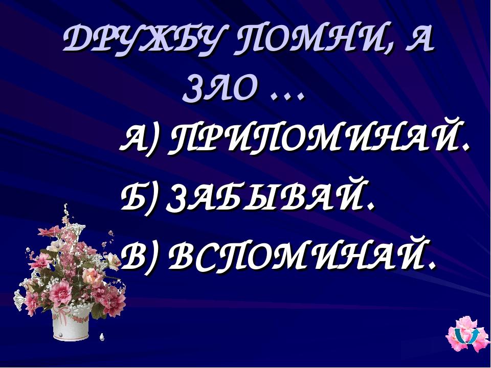 ДРУЖБУ ПОМНИ, А ЗЛО … А) ПРИПОМИНАЙ. Б) ЗАБЫВАЙ. В) ВСПОМИНАЙ.