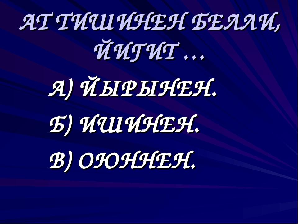 АТ ТИШИНЕН БЕЛЛИ, ЙИГИТ … А) ЙЫРЫНЕН. Б) ИШИНЕН. В) ОЮННЕН.