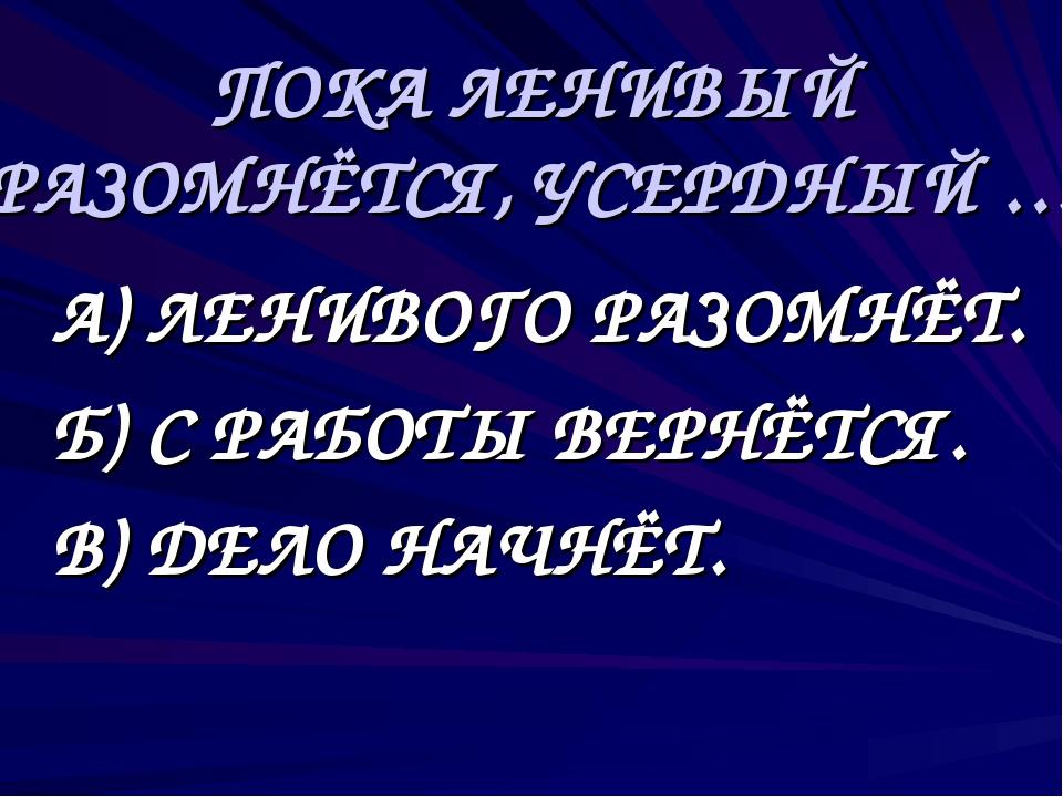 ПОКА ЛЕНИВЫЙ РАЗОМНЁТСЯ, УСЕРДНЫЙ … А) ЛЕНИВОГО РАЗОМНЁТ. Б) С РАБОТЫ ВЕРНЁ...