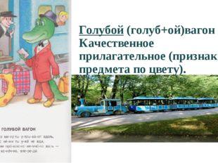 Голубой (голуб+ой)вагон Качественное прилагательное (признак предмета по цвет