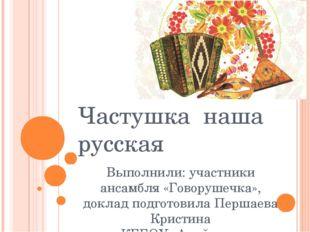 Частушка наша русская Выполнили: участники ансамбля «Говорушечка», доклад под