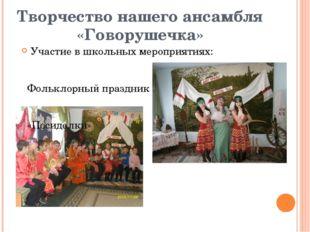 Творчество нашего ансамбля «Говорушечка» Участие в школьных мероприятиях: Фол