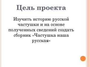 Цель проекта Изучить историю русской частушки и на основе полученных сведений