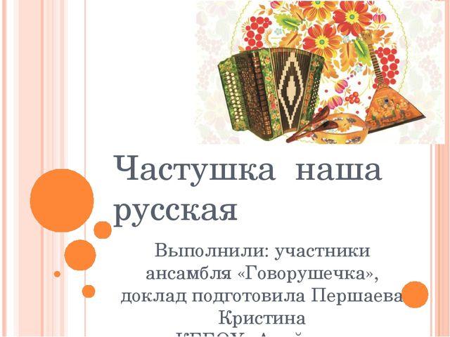 Частушка наша русская Выполнили: участники ансамбля «Говорушечка», доклад под...
