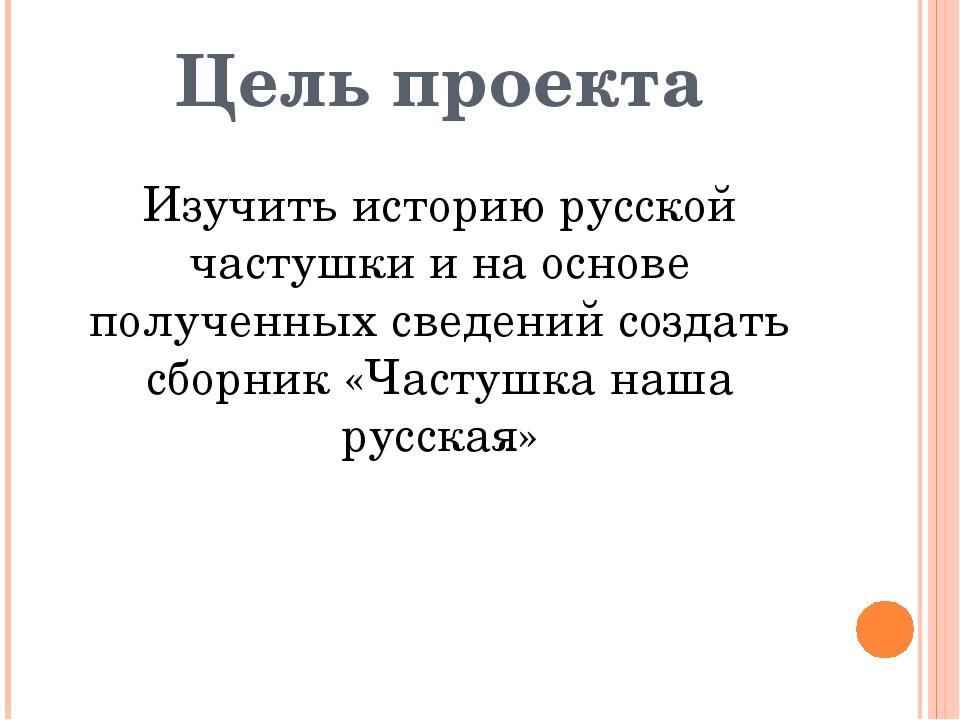 Цель проекта Изучить историю русской частушки и на основе полученных сведений...