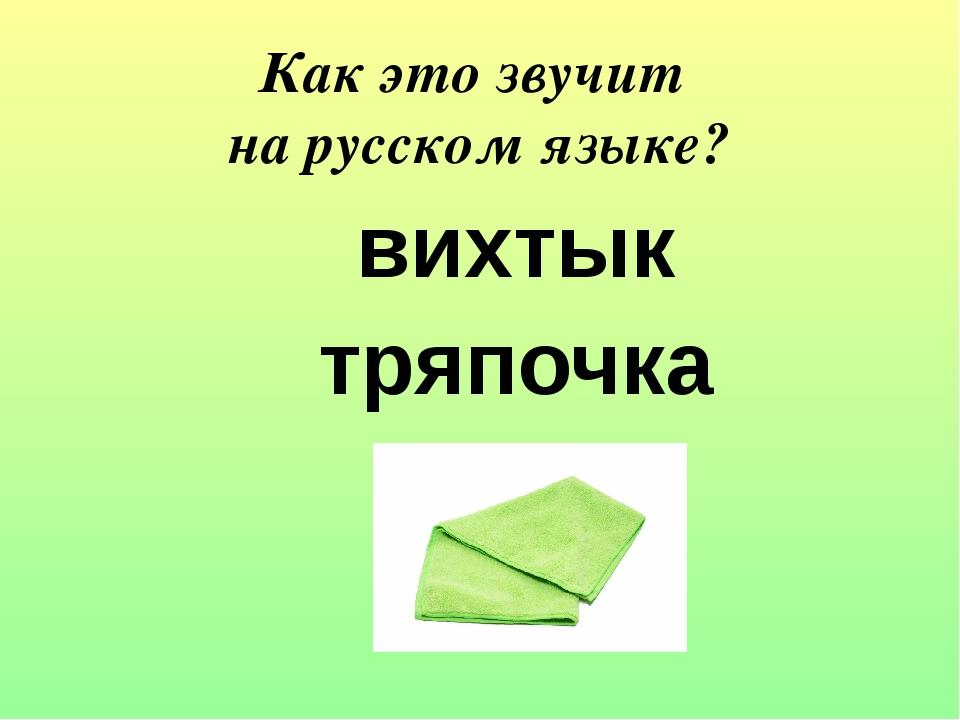 вихтык тряпочка Как это звучит на русском языке?