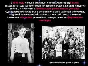 В 1945 году семья Гагариных переехала в город Гжатск. В мае 1949 года Гагарин