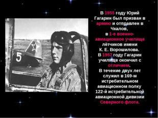 В 1955 году Юрий Гагарин был призван в армию и отправлен в Чкалов, в 1-е воен