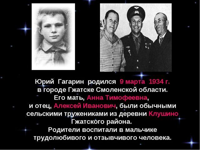 Юрий Гагарин родился 9 марта 1934 г. в городе Гжатске Смоленской области. Его...