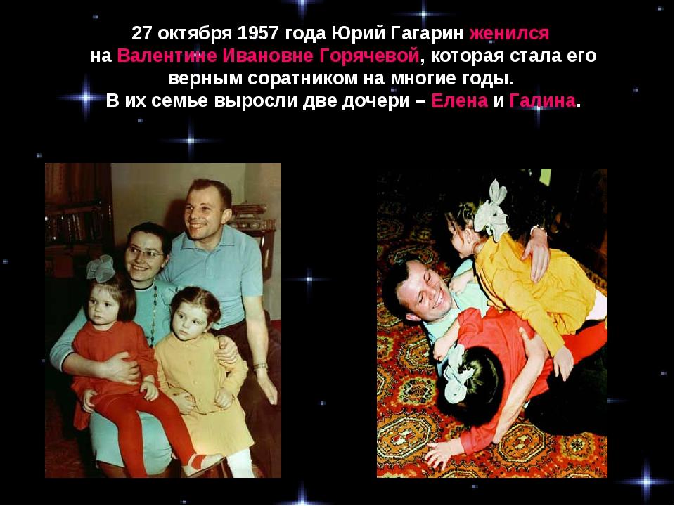 27 октября 1957 года Юрий Гагаринженился на Валентине Ивановне Горячевой, к...