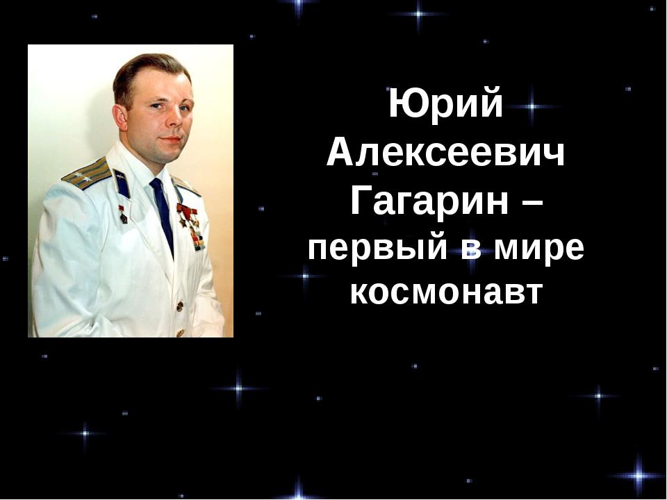 Юрий Алексеевич Гагарин – первый в мире космонавт