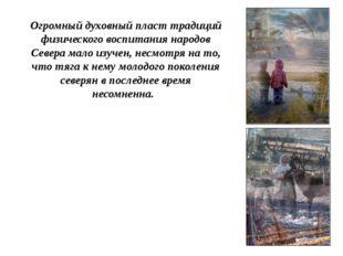 Огромный духовный пласт традиций физического воспитания народов Севера мало