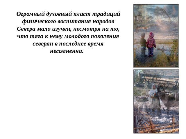 Огромный духовный пласт традиций физического воспитания народов Севера мало...