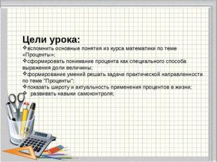 Цели урока: вспомнить основные понятия из курса математики по теме «Проценты»