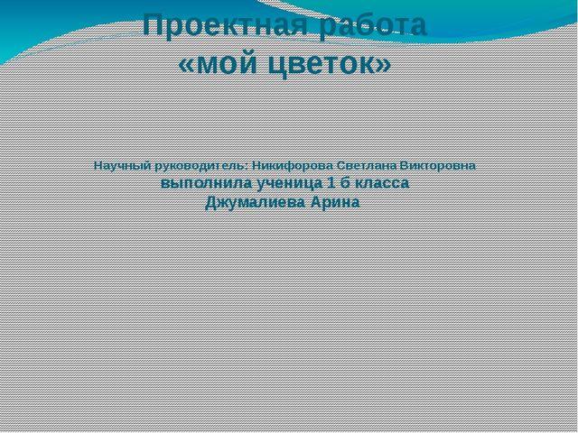 Проектная работа «мой цветок» Научный руководитель: Никифорова Светлана Викто...