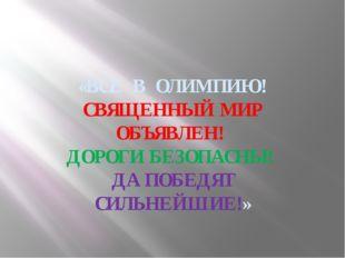 «ВСЕ В ОЛИМПИЮ! СВЯЩЕННЫЙ МИР ОБЪЯВЛЕН! ДОРОГИ БЕЗОПАСНЫ! ДА ПОБЕДЯТ СИЛЬНЕЙ