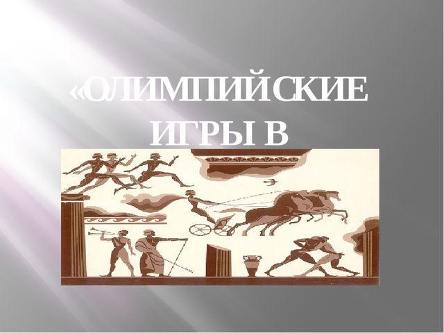 «ОЛИМПИЙСКИЕ ИГРЫ В ДРЕВНОСТИ»