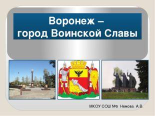 Воронеж – город Воинской Славы МКОУ СОШ №6 Немова А.В.