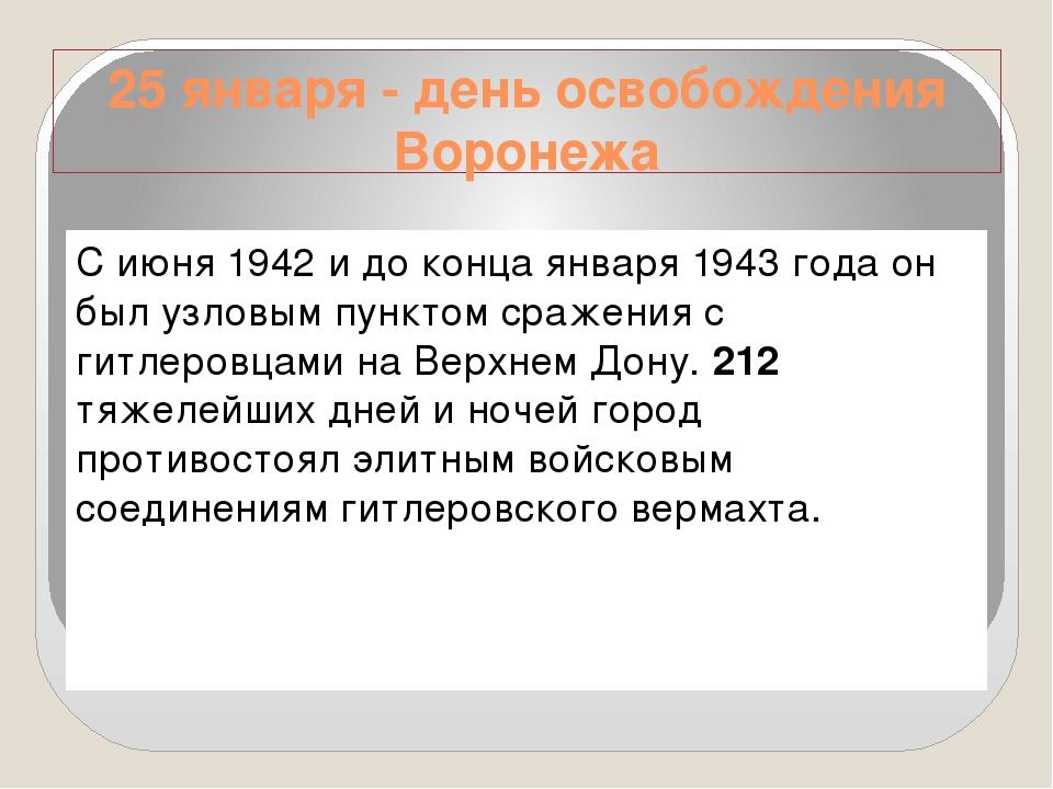 25 января - день освобождения Воронежа С июня 1942 и до конца января 1943 год...