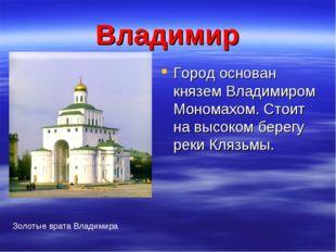 Владимир Город основан князем Владимиром Мономахом. Стоит на высоком берегу р