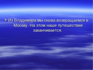 Из Владимира мы снова возвращаемся в Москву. На этом наше путешествие заканчи