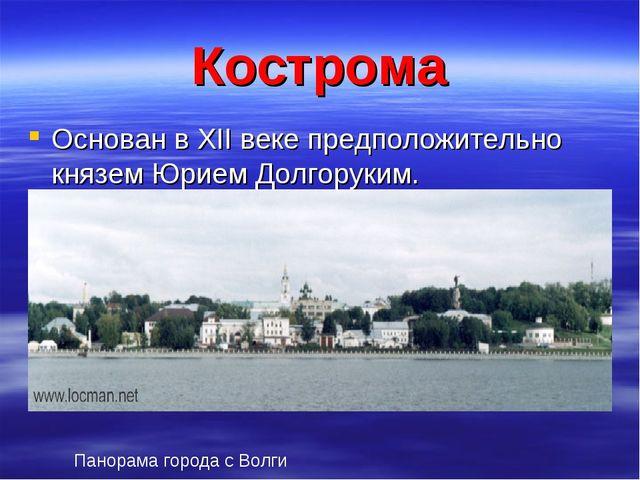 Кострома Основан в XII веке предположительно князем Юрием Долгоруким. Панорам...