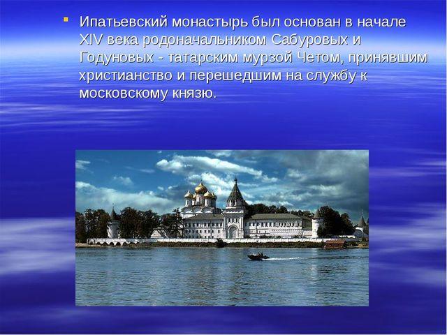 Ипатьевский монастырь был основан в начале XIV века родоначальником Сабуровых...