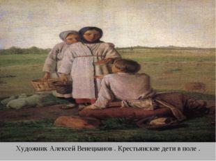 Художник Алексей Венецианов . Крестьянские дети в поле .